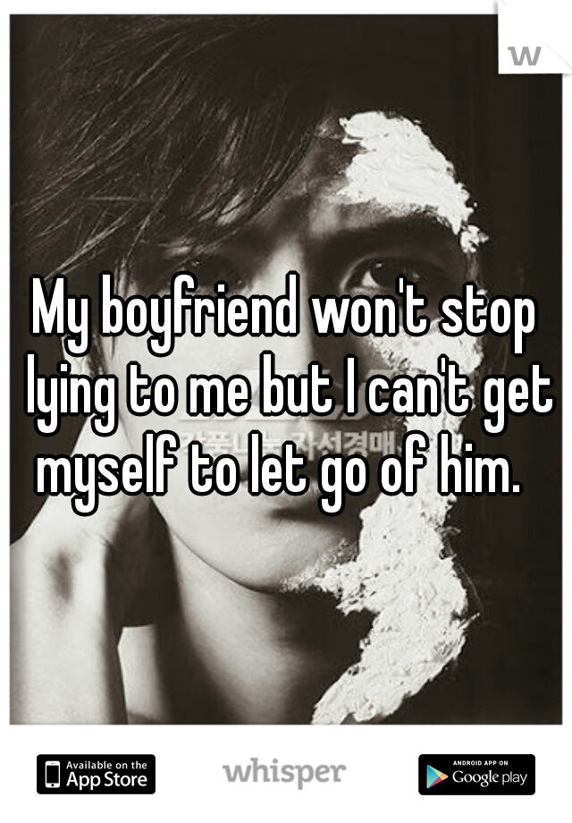 My boyfriend won't stop lying to me but I can't get myself to let go of him.
