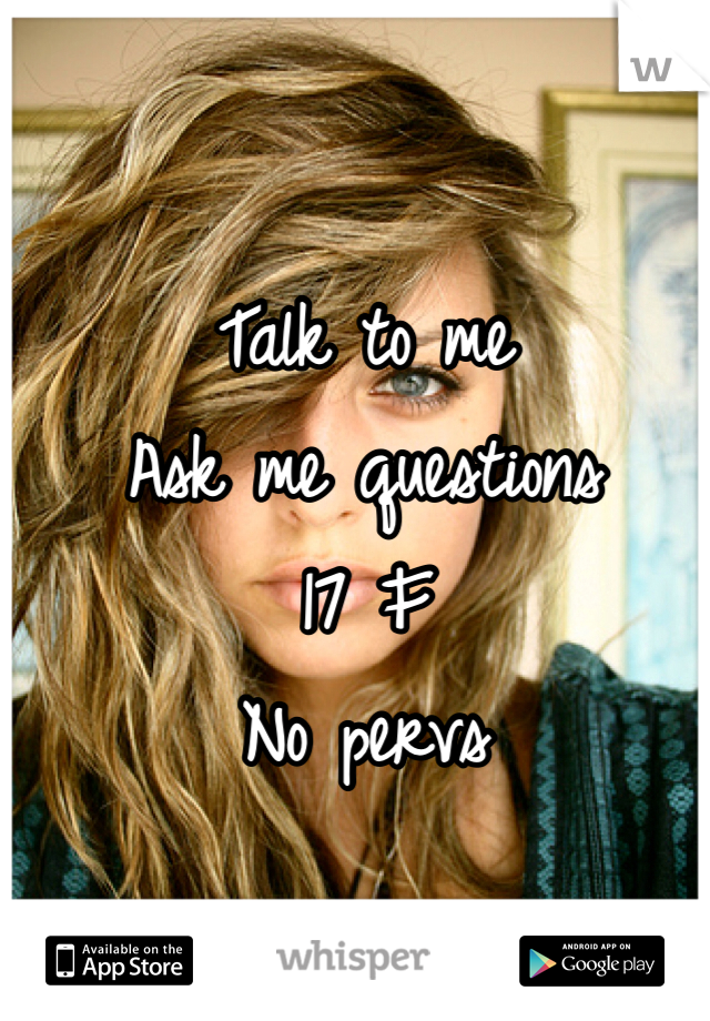 Talk to me Ask me questions 17 F No pervs