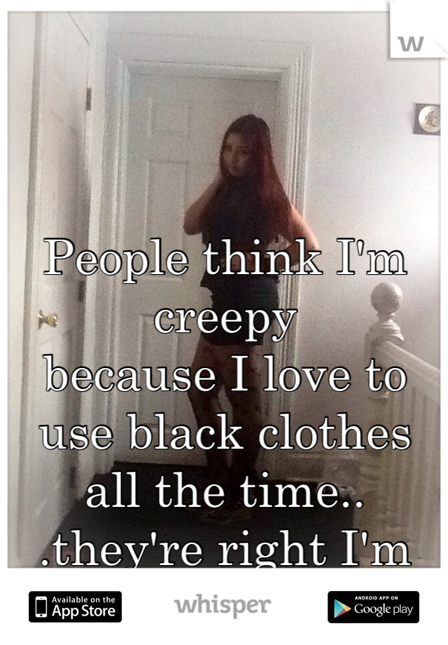 People think I'm creepy  because I love to  use black clothes all the time.. .they're right I'm different