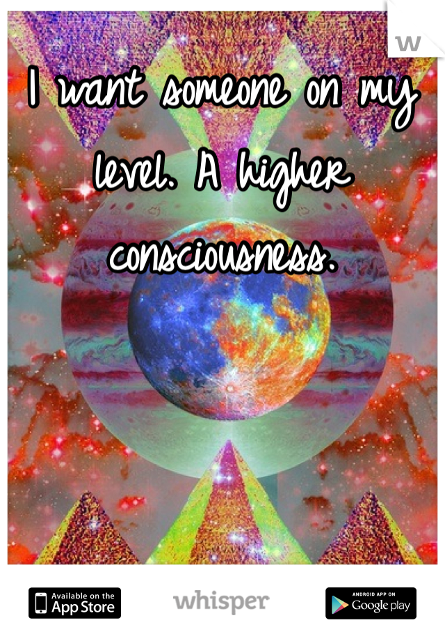 I want someone on my level. A higher consciousness.
