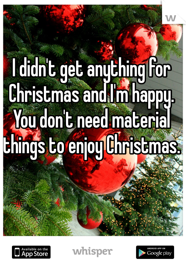 I didn't get anything for Christmas and I'm happy. You don't need material things to enjoy Christmas.