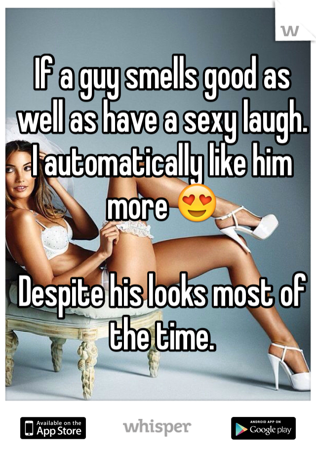 If a guy smells good as well as have a sexy laugh.  I automatically like him more 😍  Despite his looks most of the time.