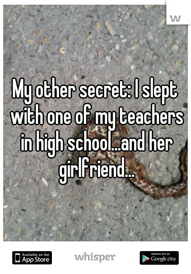My other secret: I slept with one of my teachers in high school...and her girlfriend...