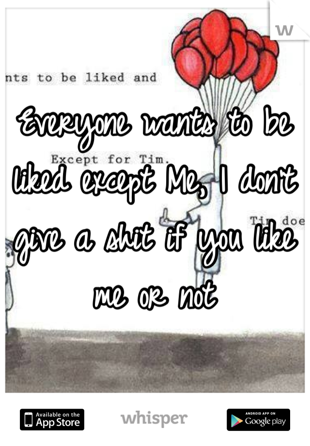 Everyone wants to be liked except Me, I don't give a shit if you like me or not