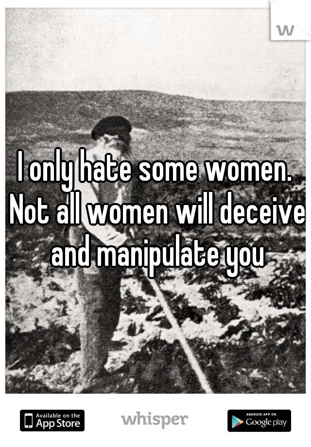 I only hate some women. Not all women will deceive and manipulate you