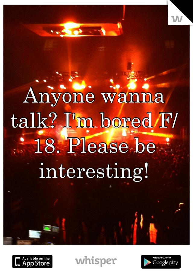 Anyone wanna talk? I'm bored F/18. Please be interesting!