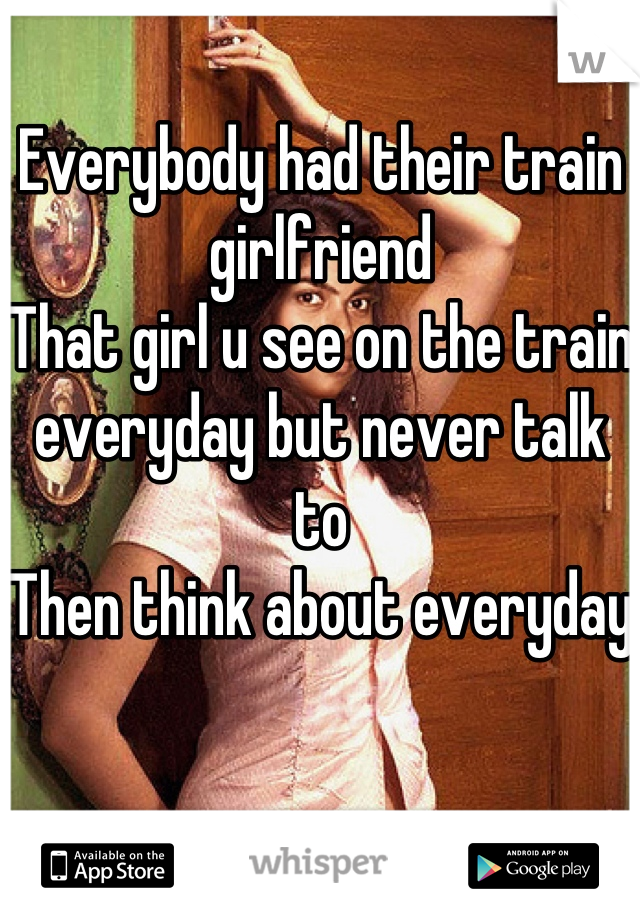 Everybody had their train girlfriend That girl u see on the train everyday but never talk to Then think about everyday