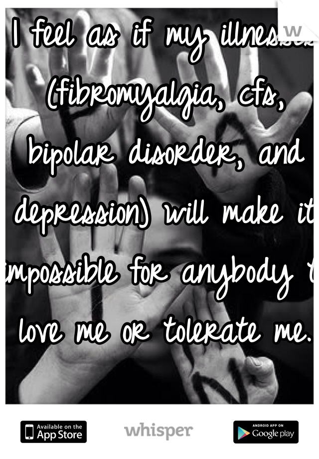 I feel as if my illnesses (fibromyalgia, cfs, bipolar disorder, and depression) will make it impossible for anybody to love me or tolerate me.