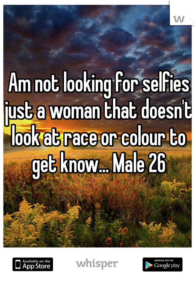 Am not looking for selfies just a woman that doesn't look at race or colour to get know... Male 26