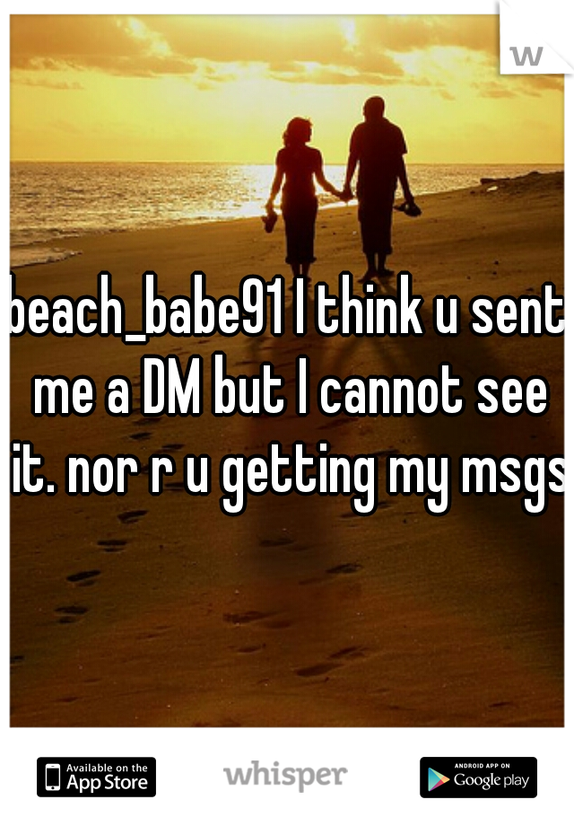 beach_babe91 I think u sent me a DM but I cannot see it. nor r u getting my msgs