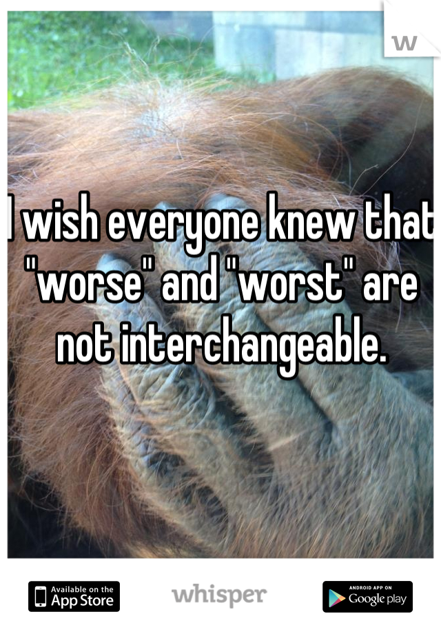 "I wish everyone knew that ""worse"" and ""worst"" are not interchangeable."