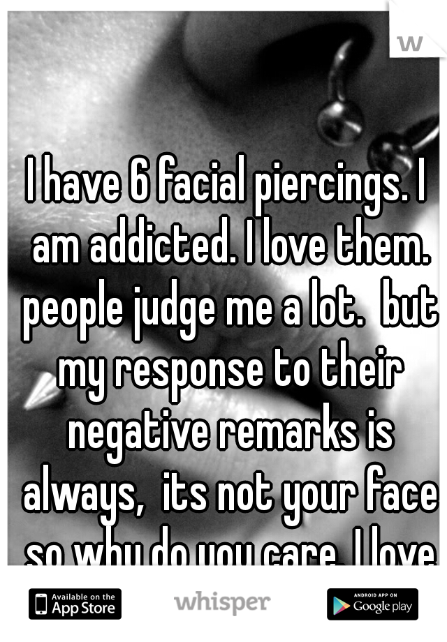 I have 6 facial piercings. I am addicted. I love them. people judge me a lot.  but my response to their negative remarks is always,  its not your face so why do you care. I love me! ♡
