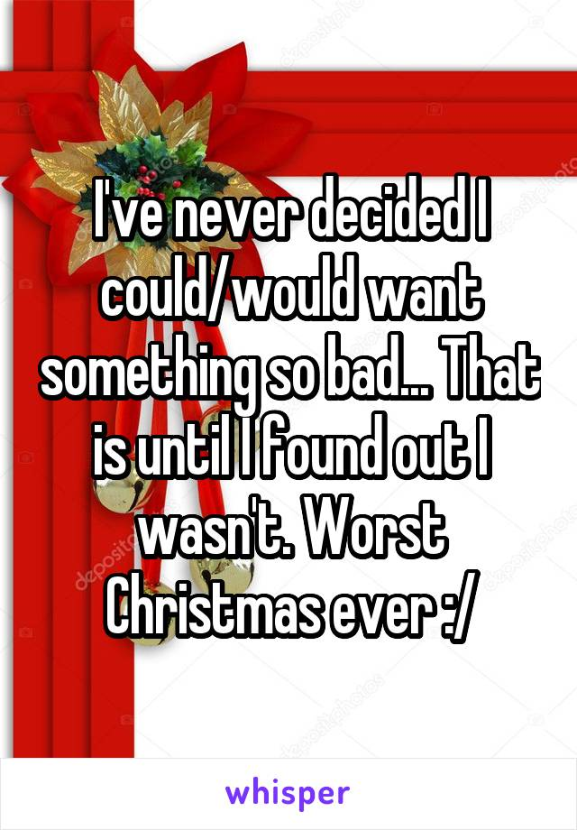 I've never decided I could/would want something so bad... That is until I found out I wasn't. Worst Christmas ever :/