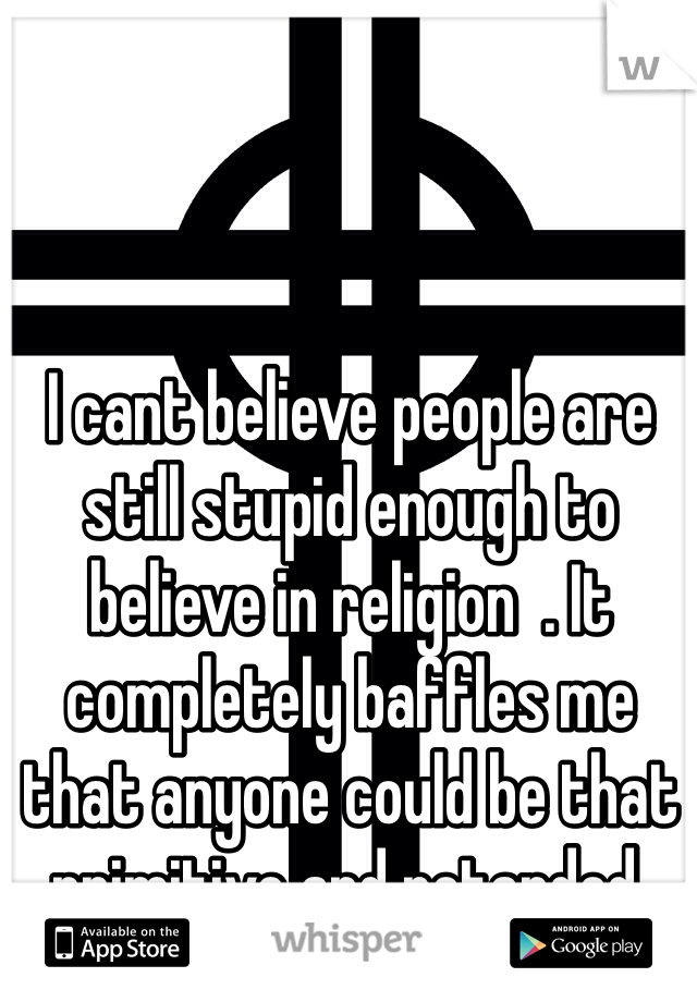 I cant believe people are still stupid enough to believe in religion  . It completely baffles me that anyone could be that primitive and retarded.