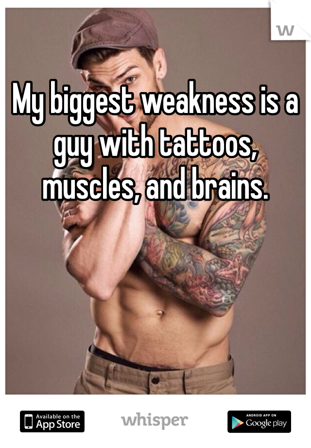 My biggest weakness is a guy with tattoos, muscles, and brains.