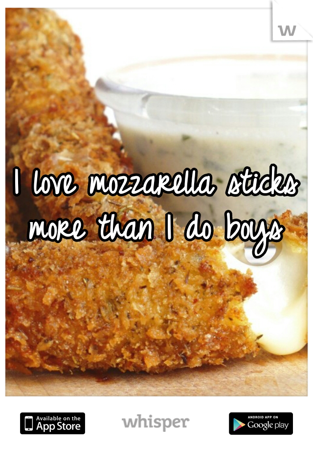 I love mozzarella sticks more than I do boys ♥