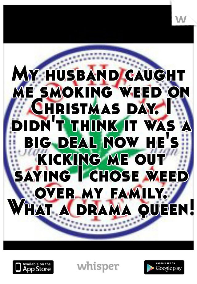 My husband caught me smoking weed on Christmas day. I didn't think it was a big deal now he's kicking me out saying I chose weed over my family. What a drama queen!