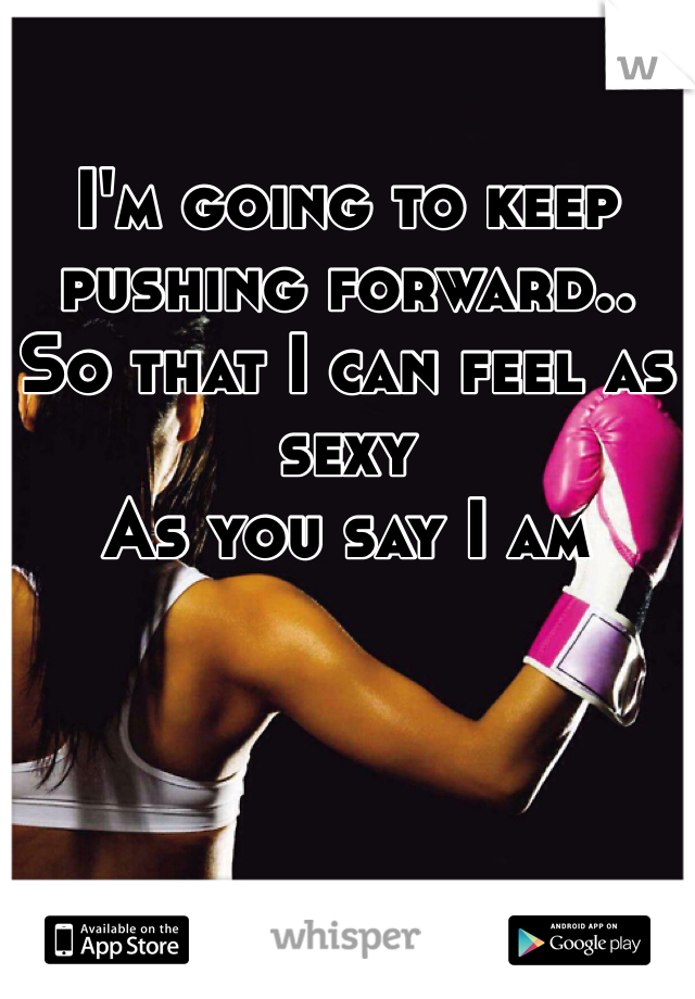 I'm going to keep pushing forward..  So that I can feel as sexy As you say I am
