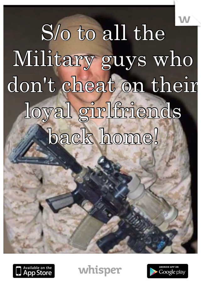 S/o to all the Military guys who don't cheat on their loyal girlfriends back home!