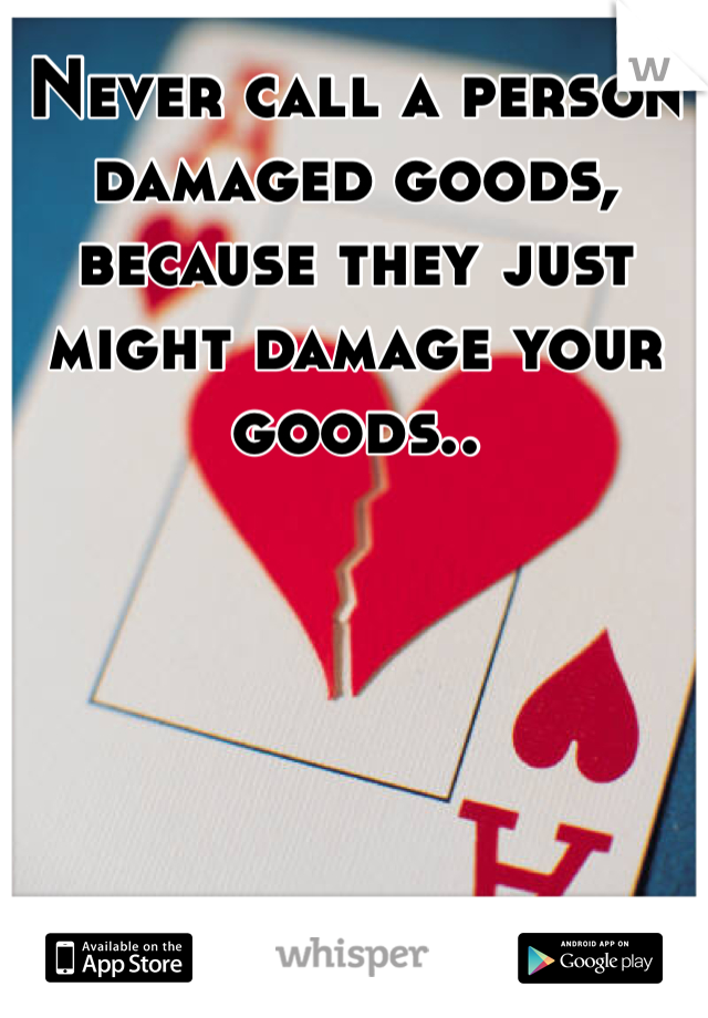 Never call a person damaged goods, because they just might damage your goods..