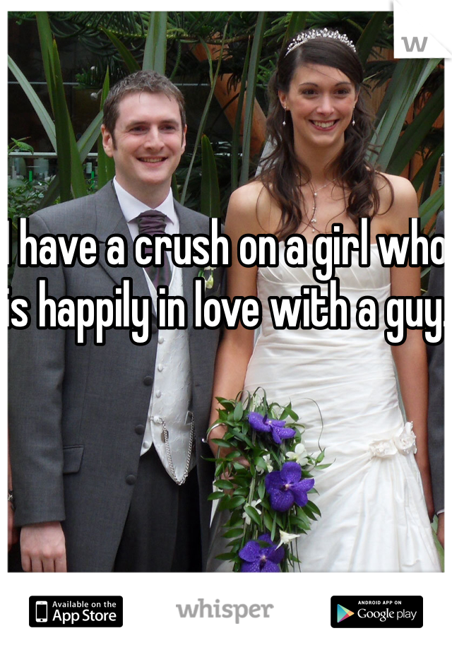 I have a crush on a girl who is happily in love with a guy.