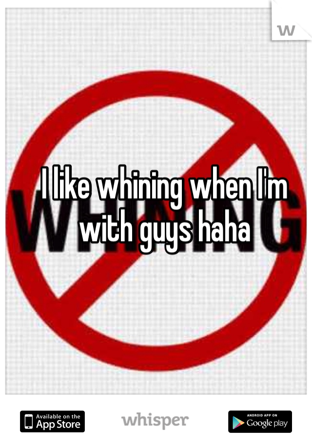 I like whining when I'm with guys haha
