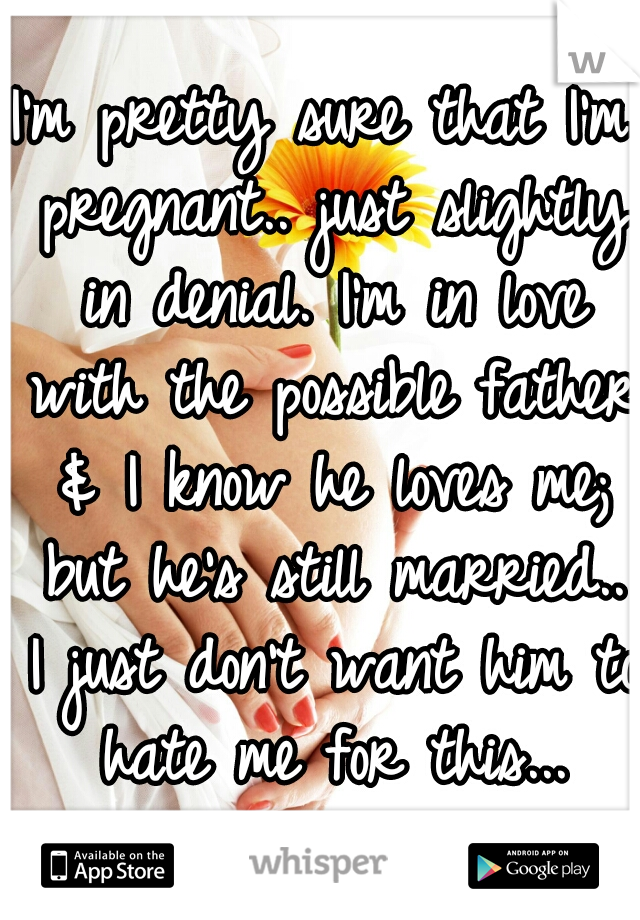 I'm pretty sure that I'm pregnant.. just slightly in denial. I'm in love with the possible father & I know he loves me; but he's still married.. I just don't want him to hate me for this...