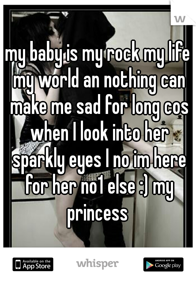 my baby is my rock my life my world an nothing can make me sad for long cos when I look into her sparkly eyes I no im here for her no1 else :) my princess