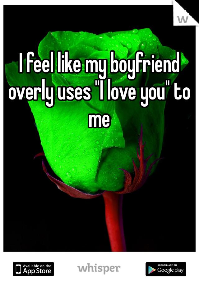 "I feel like my boyfriend overly uses ""I love you"" to me"