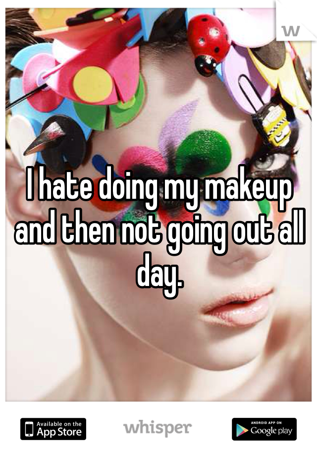 I hate doing my makeup and then not going out all day.