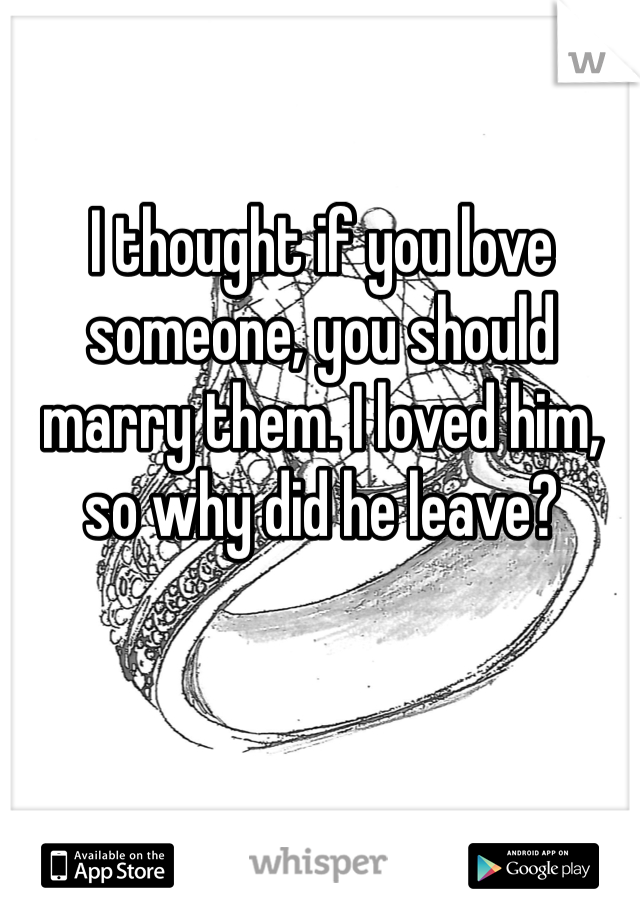 I thought if you love someone, you should marry them. I loved him, so why did he leave?
