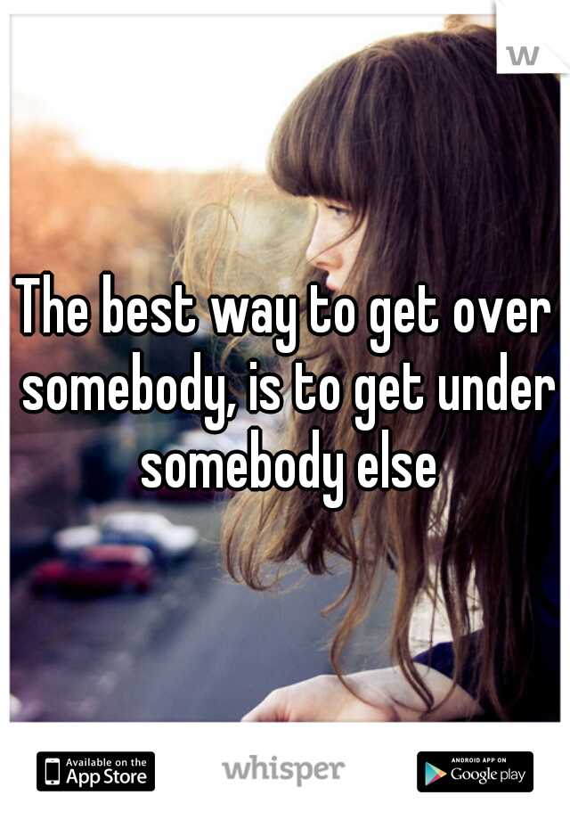 The best way to get over somebody, is to get under somebody else