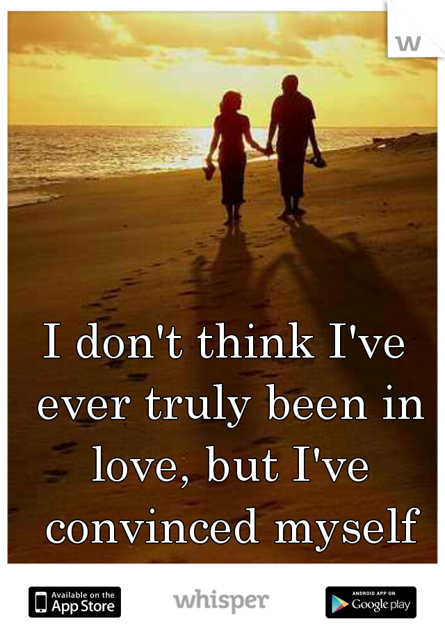 I don't think I've ever truly been in love, but I've convinced myself otherwise twice.
