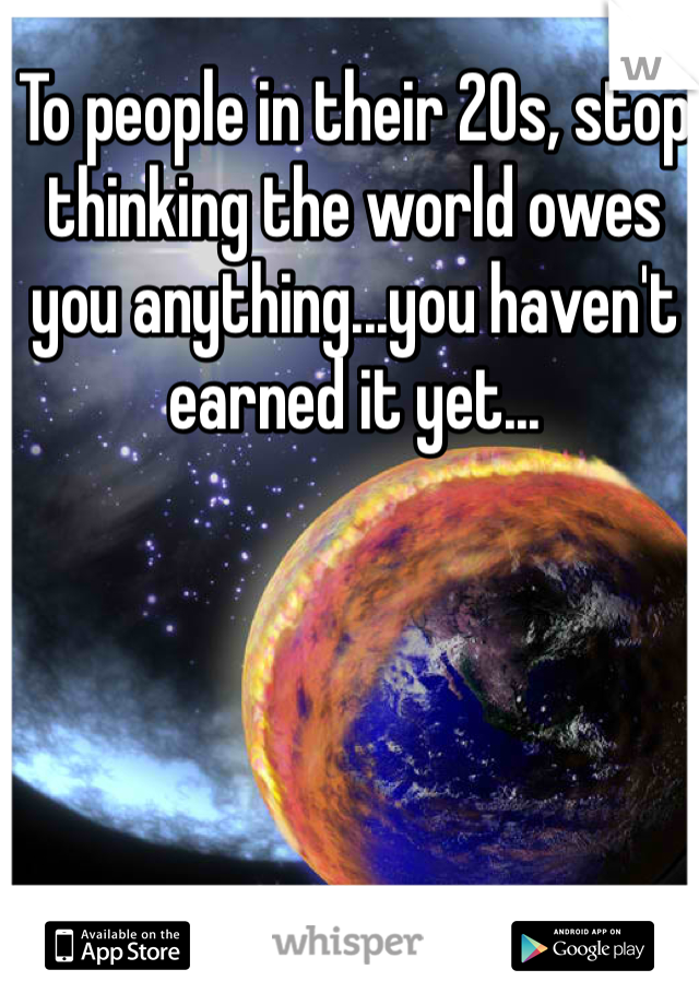 To people in their 20s, stop thinking the world owes you anything...you haven't earned it yet...