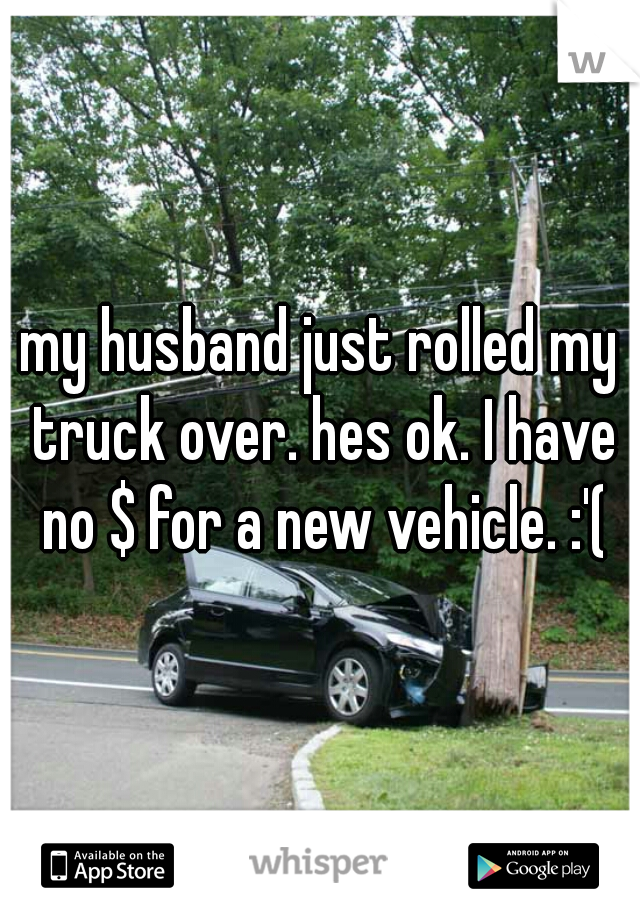 my husband just rolled my truck over. hes ok. I have no $ for a new vehicle. :'(