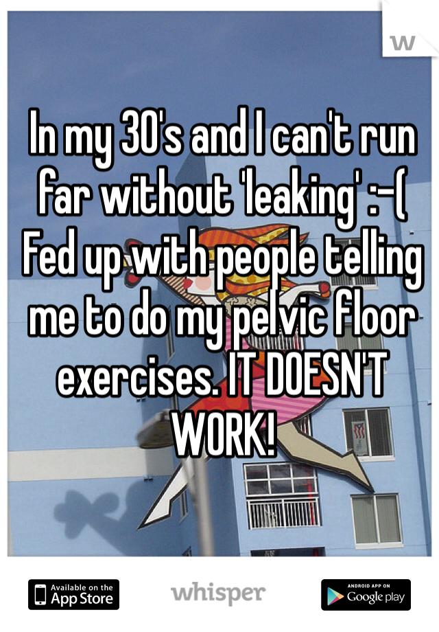 In my 30's and I can't run far without 'leaking' :-( Fed up with people telling me to do my pelvic floor exercises. IT DOESN'T WORK!