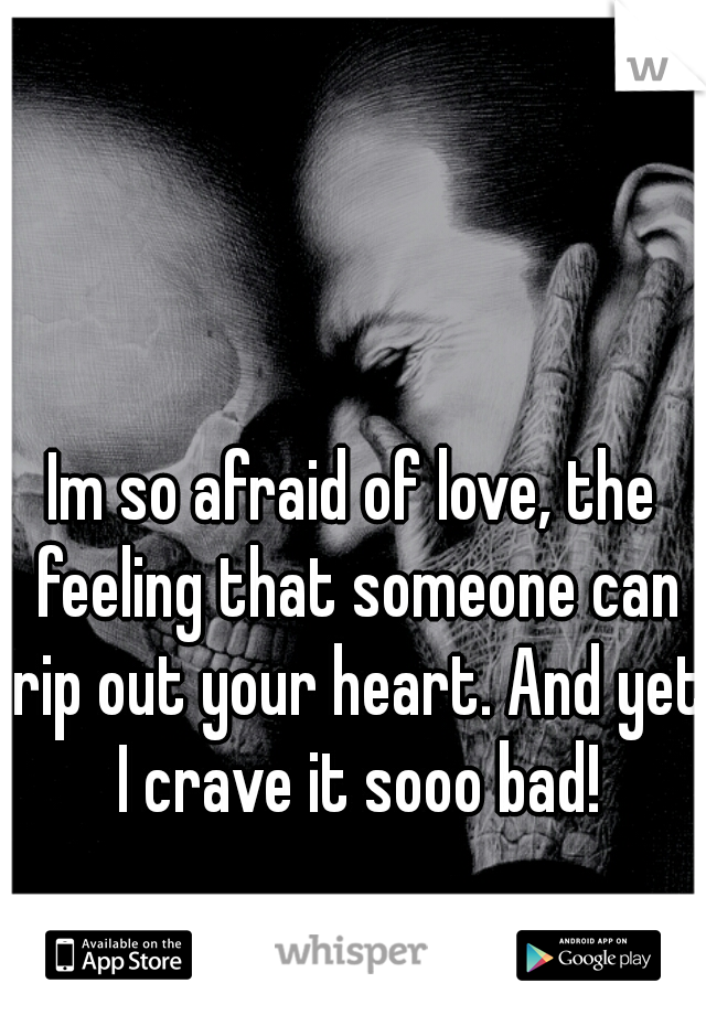 Im so afraid of love, the feeling that someone can rip out your heart. And yet I crave it sooo bad!