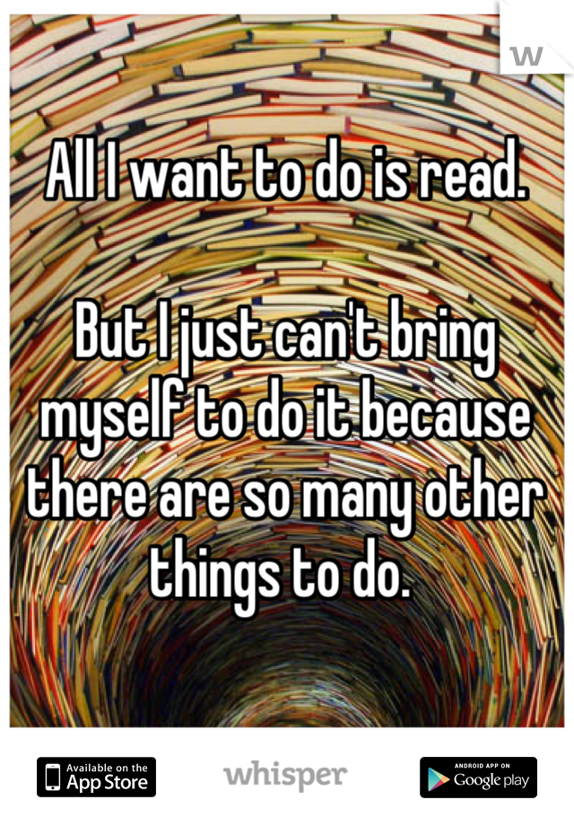 All I want to do is read.   But I just can't bring myself to do it because there are so many other things to do.