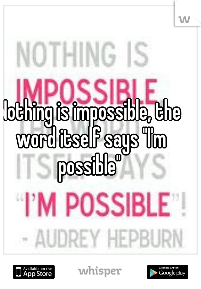 """Nothing is impossible, the word itself says """"I'm possible"""""""