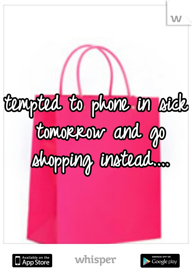 tempted to phone in sick tomorrow and go shopping instead....