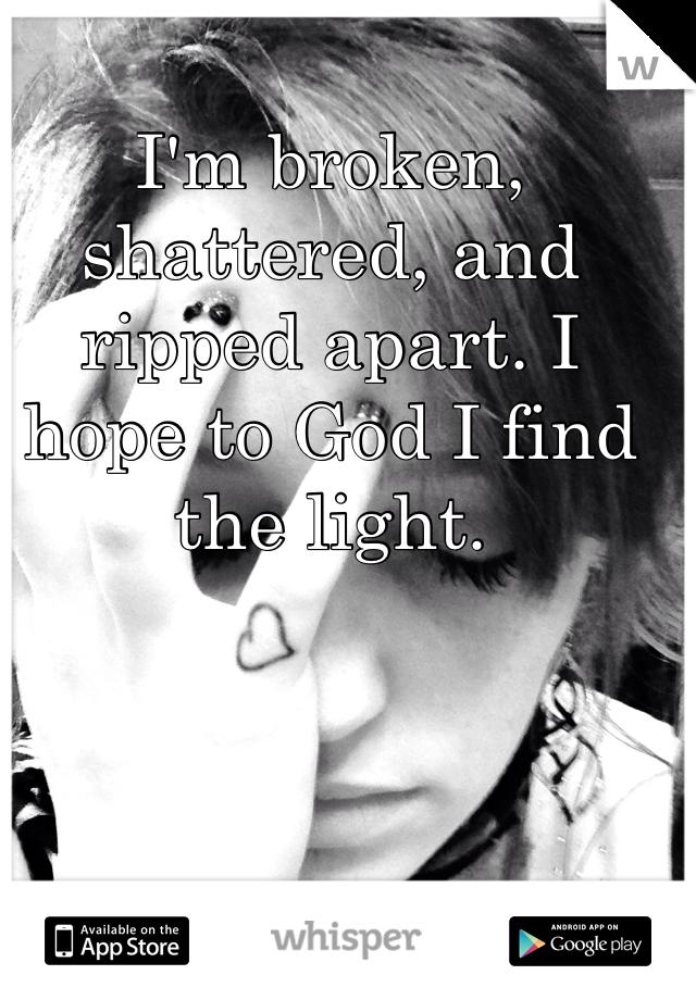 I'm broken, shattered, and ripped apart. I hope to God I find the light.