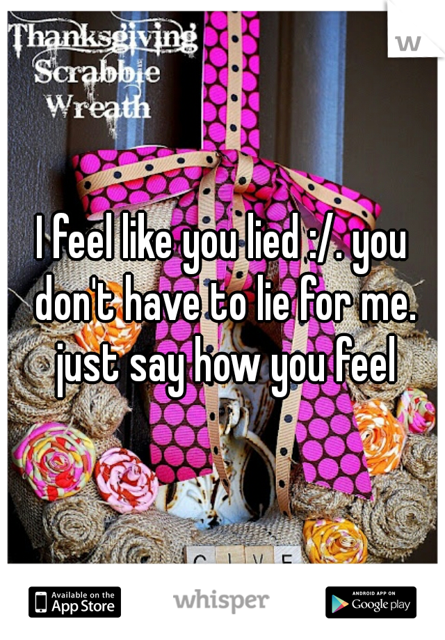 I feel like you lied :/. you don't have to lie for me. just say how you feel