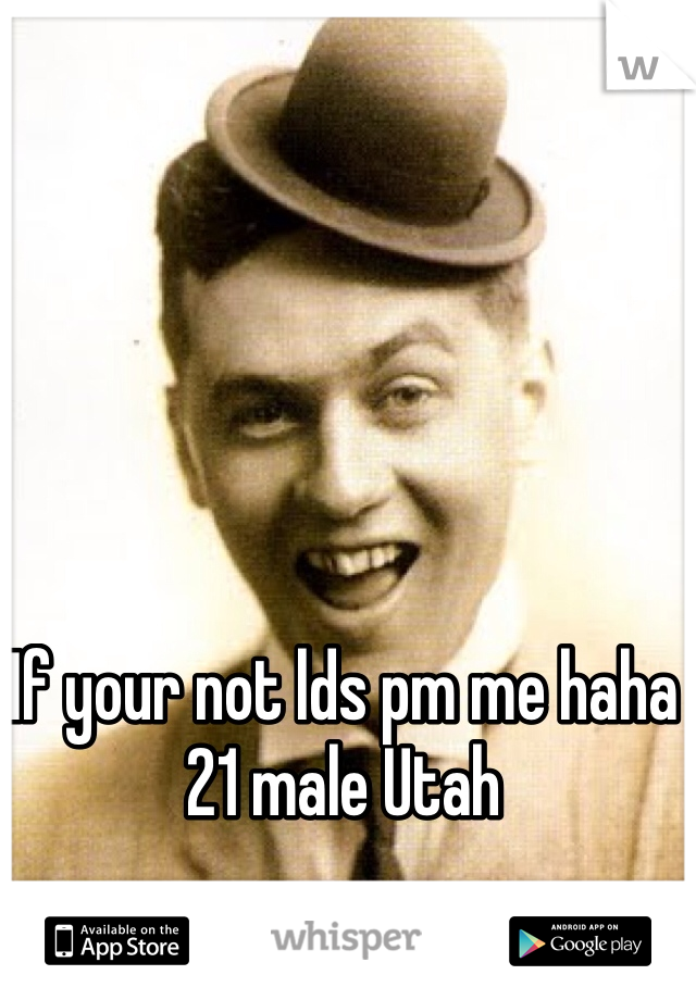 If your not lds pm me haha  21 male Utah