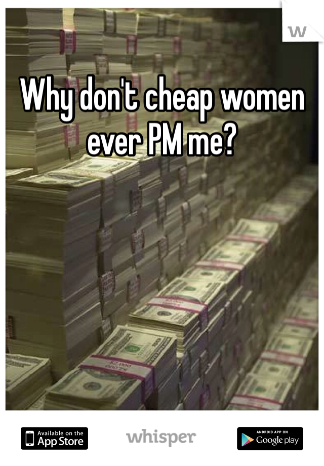 Why don't cheap women ever PM me?