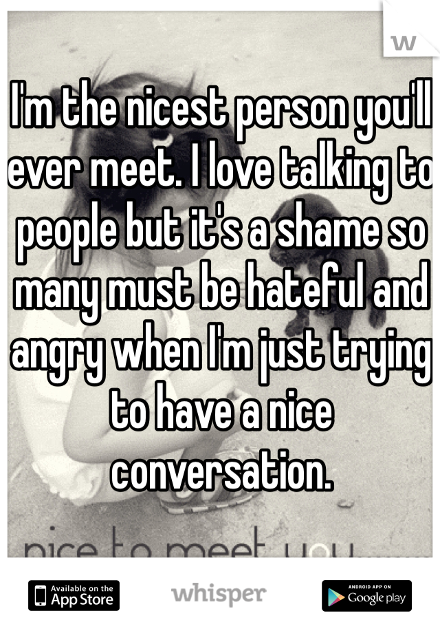 I'm the nicest person you'll ever meet. I love talking to people but it's a shame so many must be hateful and angry when I'm just trying to have a nice conversation.