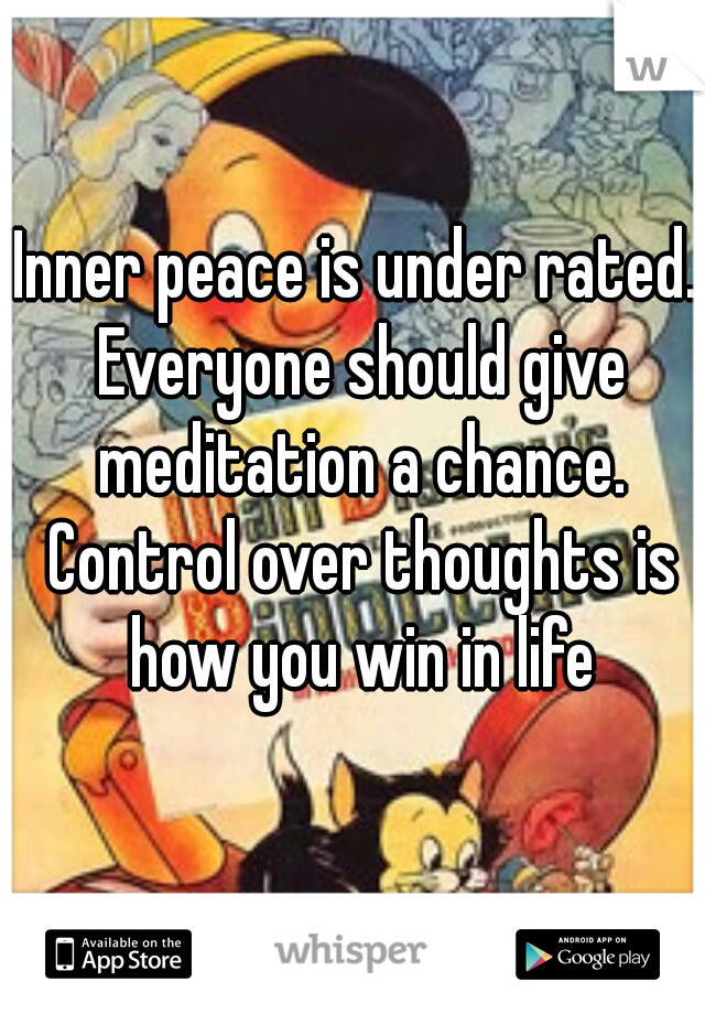 Inner peace is under rated. Everyone should give meditation a chance. Control over thoughts is how you win in life