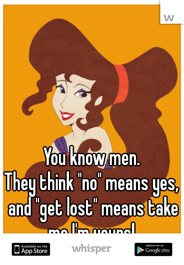 "You know men. They think ""no"" means yes, and ""get lost"" means take me I'm yours!"