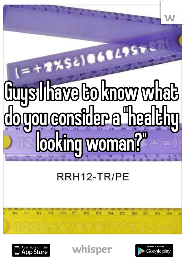 """Guys I have to know what do you consider a """"healthy looking woman?"""""""