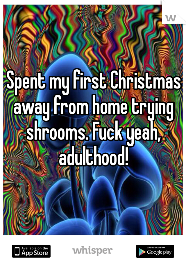 Spent my first Christmas away from home trying shrooms. Fuck yeah, adulthood!