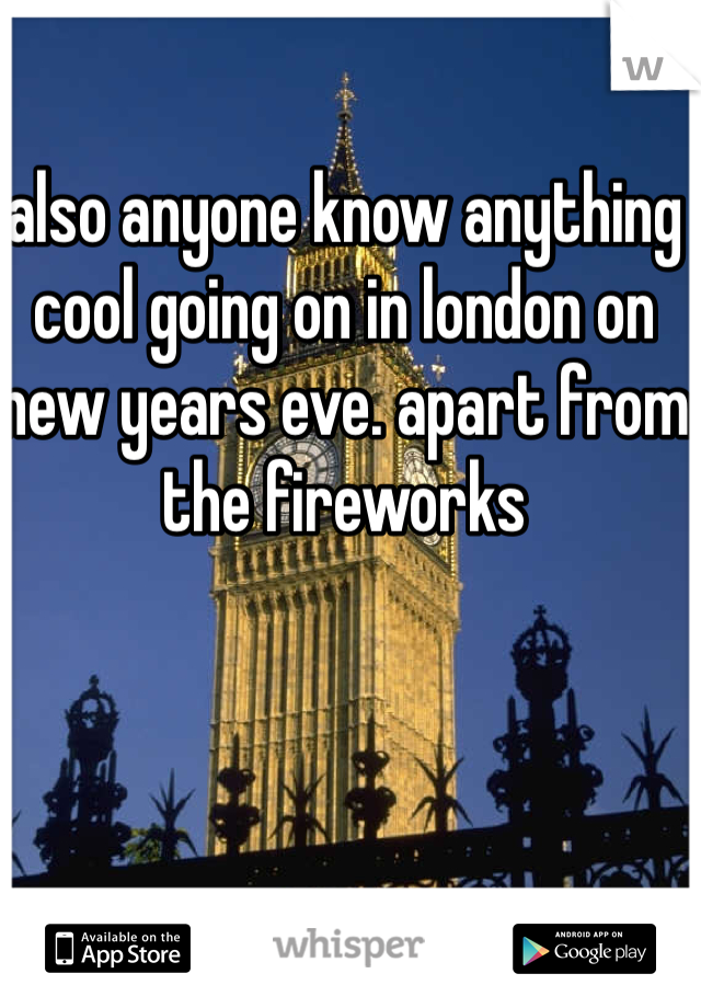 also anyone know anything cool going on in london on new years eve. apart from the fireworks
